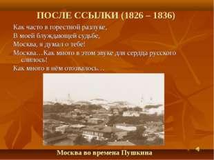 ПОСЛЕ ССЫЛКИ (1826 – 1836) Как часто в горестной разлуке, В моей блуждающей с