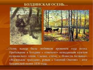 БОЛДИНСКАЯ ОСЕНЬ… …Осень всегда была любимым временем года поэта. Пребывание