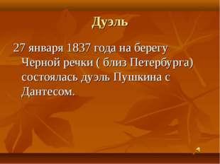 Дуэль 27 января 1837 года на берегу Черной речки ( близ Петербурга) состоялас