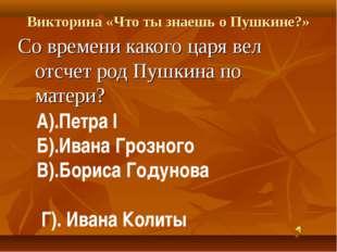 Викторина «Что ты знаешь о Пушкине?» Со времени какого царя вел отсчет род Пу