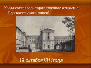 Когда состоялось торжественное открытие Царскосельского лицея? 19 октября1811