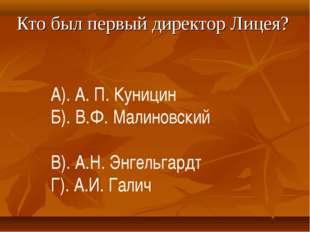 Кто был первый директор Лицея? А). А. П. Куницин Б). В.Ф. Малиновский В). А.Н