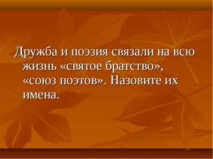 Дружба и поэзия связали на всю жизнь «святое братство», «союз поэтов». Назови