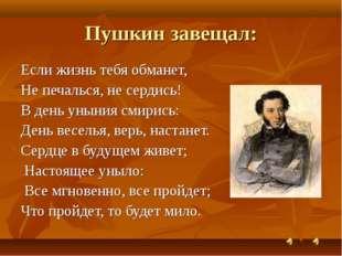 Пушкин завещал: Если жизнь тебя обманет, Не печалься, не сердись! В день унын