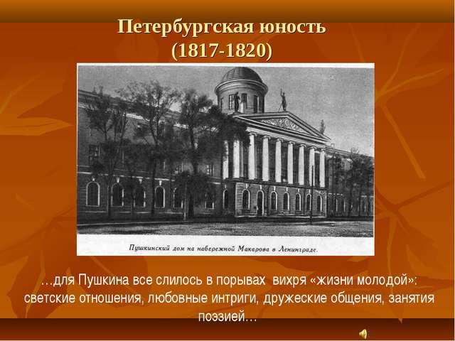 Петербургская юность (1817-1820) …для Пушкина все слилось в порывах вихря «жи...