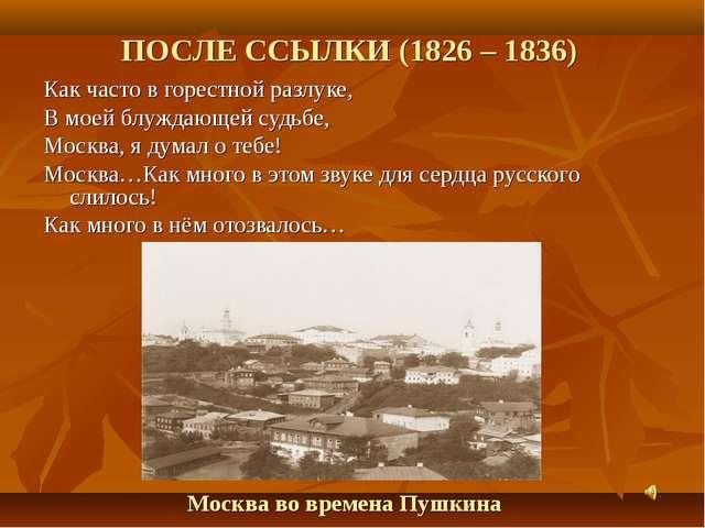 ПОСЛЕ ССЫЛКИ (1826 – 1836) Как часто в горестной разлуке, В моей блуждающей с...