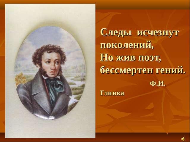 Следы исчезнут поколений, Но жив поэт, бессмертен гений. Ф.И. Глинка