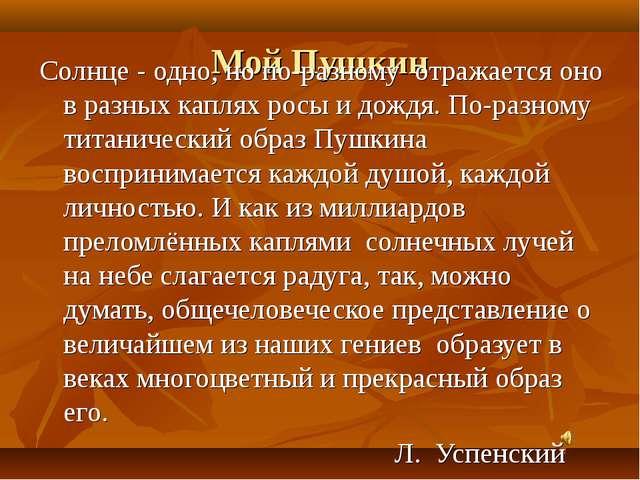 Мой Пушкин Солнце - одно, но по-разному отражается оно в разных каплях росы и...