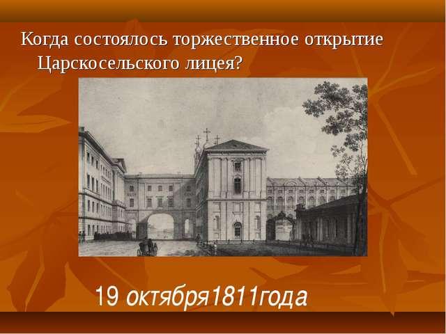 Когда состоялось торжественное открытие Царскосельского лицея? 19 октября1811...