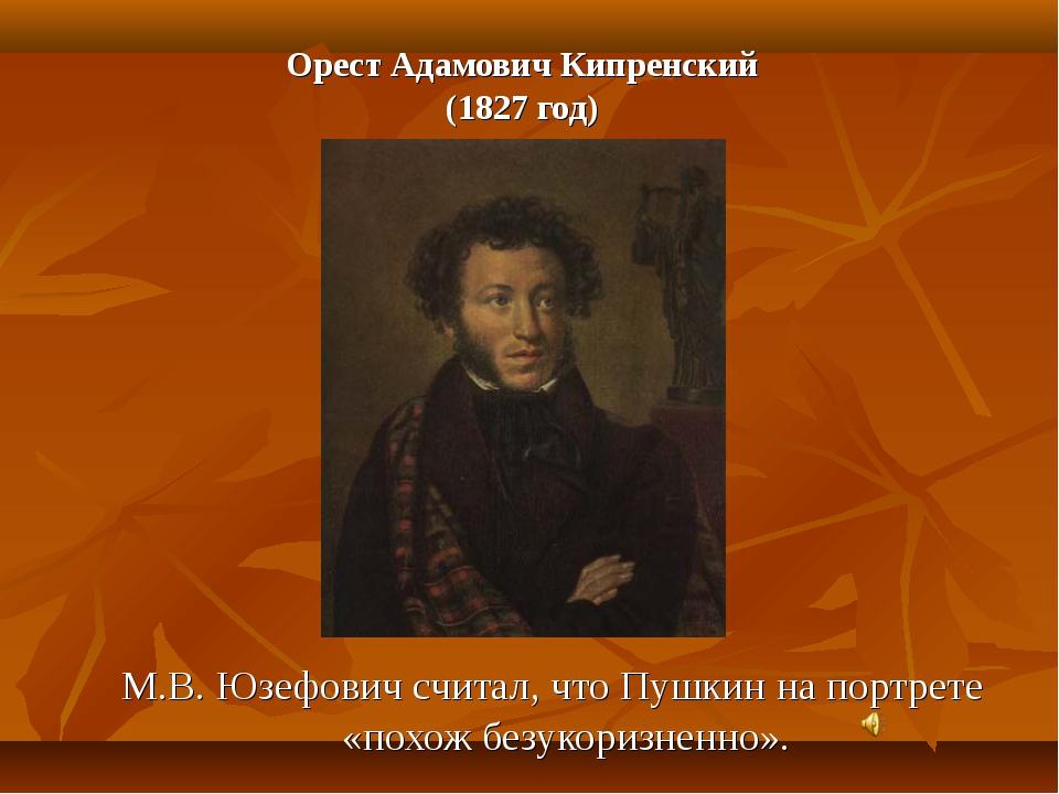 Орест Адамович Кипренский (1827 год) М.В. Юзефович считал, что Пушкин на порт...