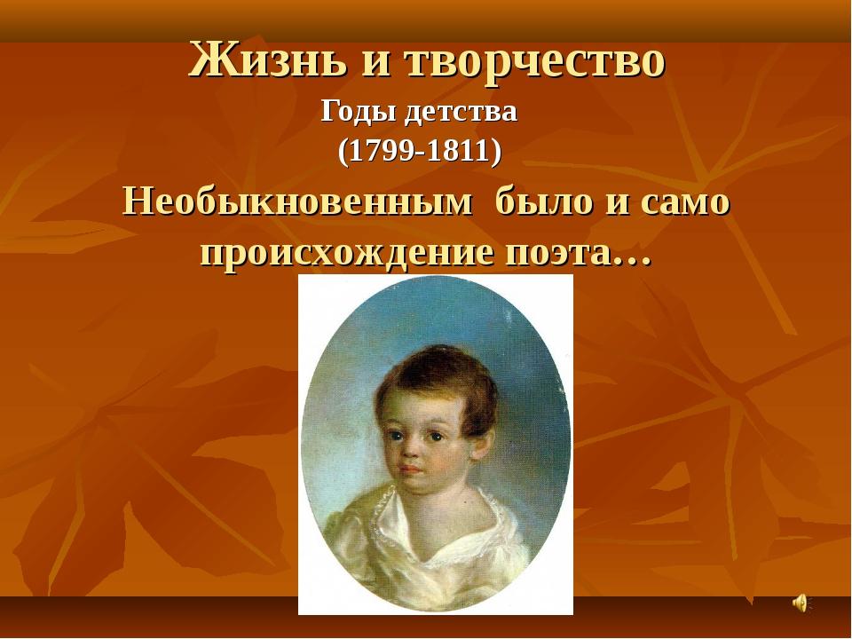Жизнь и творчество Годы детства (1799-1811) Необыкновенным было и само происх...