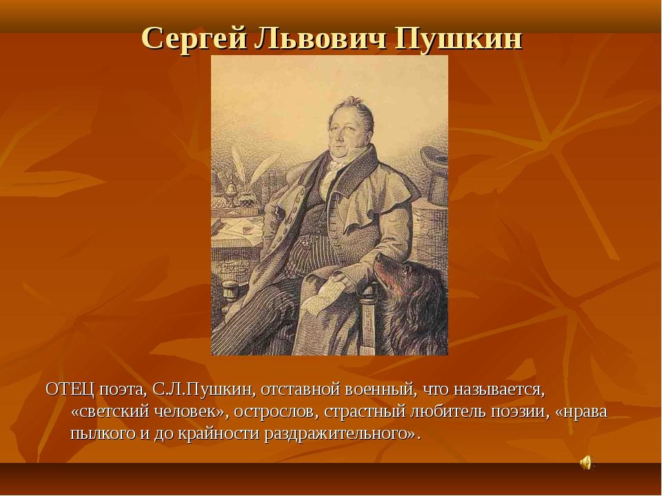 ОТЕЦ поэта, С.Л.Пушкин, отставной военный, что называется, «светский человек»...