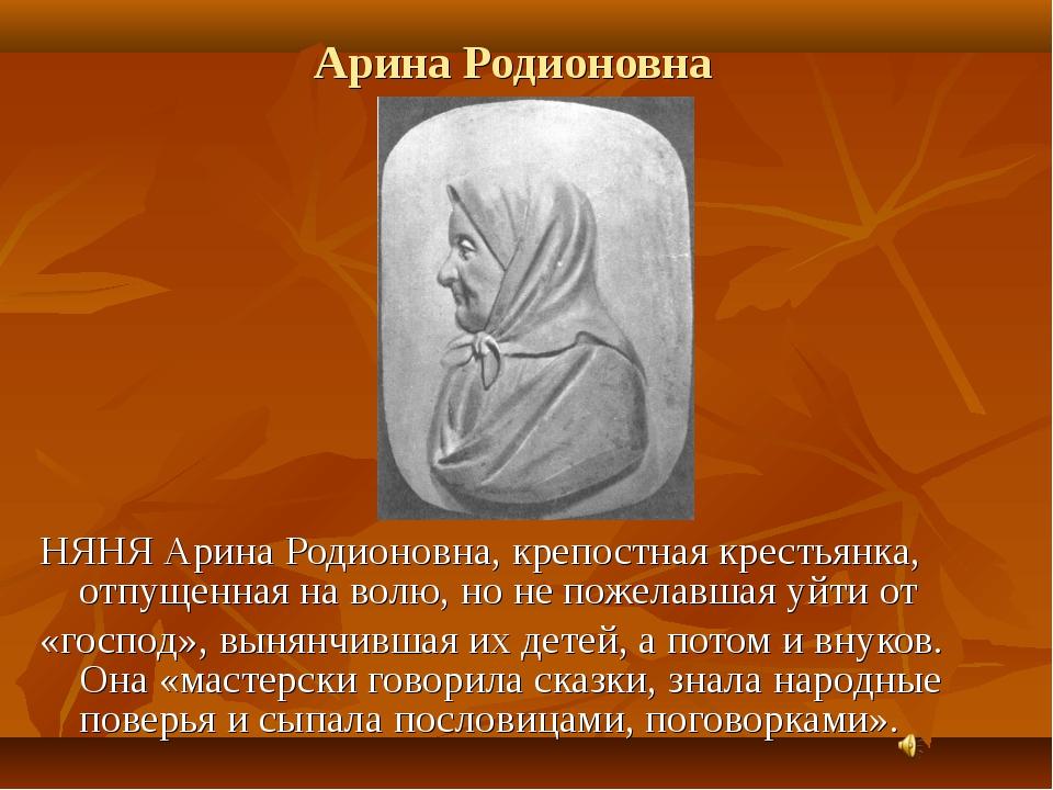 Арина Родионовна НЯНЯ Арина Родионовна, крепостная крестьянка, отпущенная на...