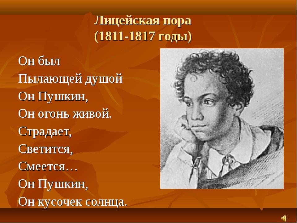 Лицейская пора (1811-1817 годы) Он был Пылающей душой Он Пушкин, Он огонь жив...