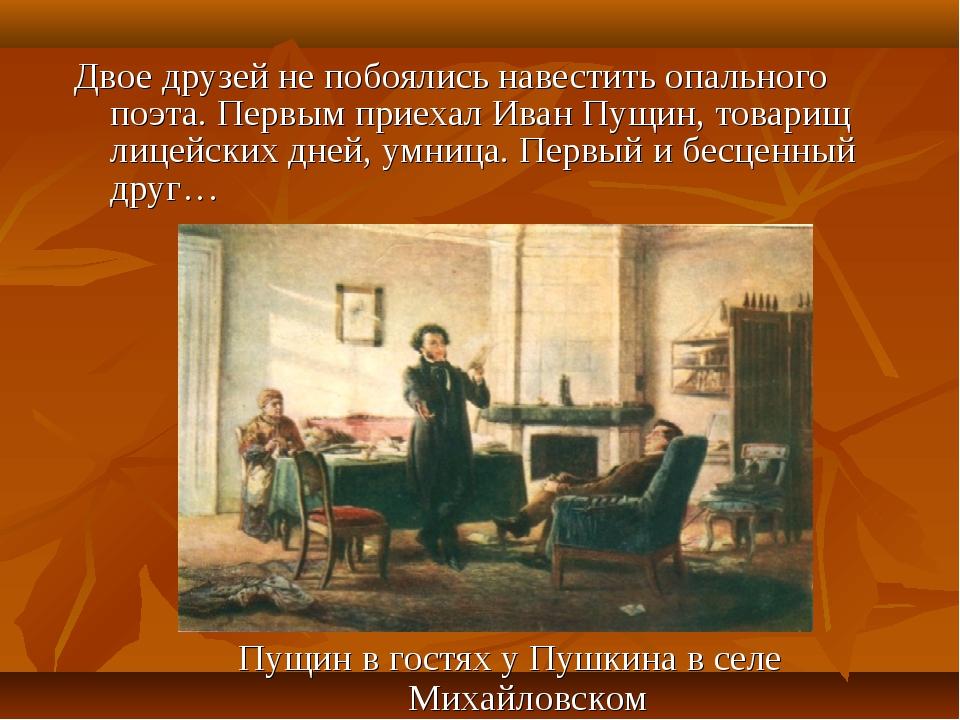 Двое друзей не побоялись навестить опального поэта. Первым приехал Иван Пущин...
