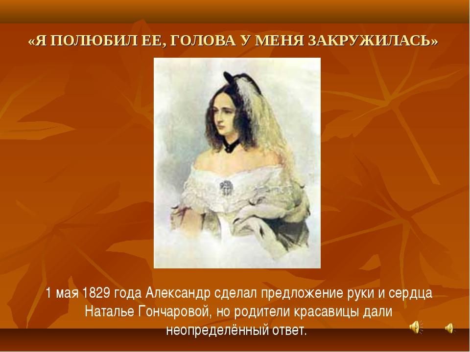 «Я ПОЛЮБИЛ ЕЕ, ГОЛОВА У МЕНЯ ЗАКРУЖИЛАСЬ» 1 мая 1829 года Александр сделал пр...