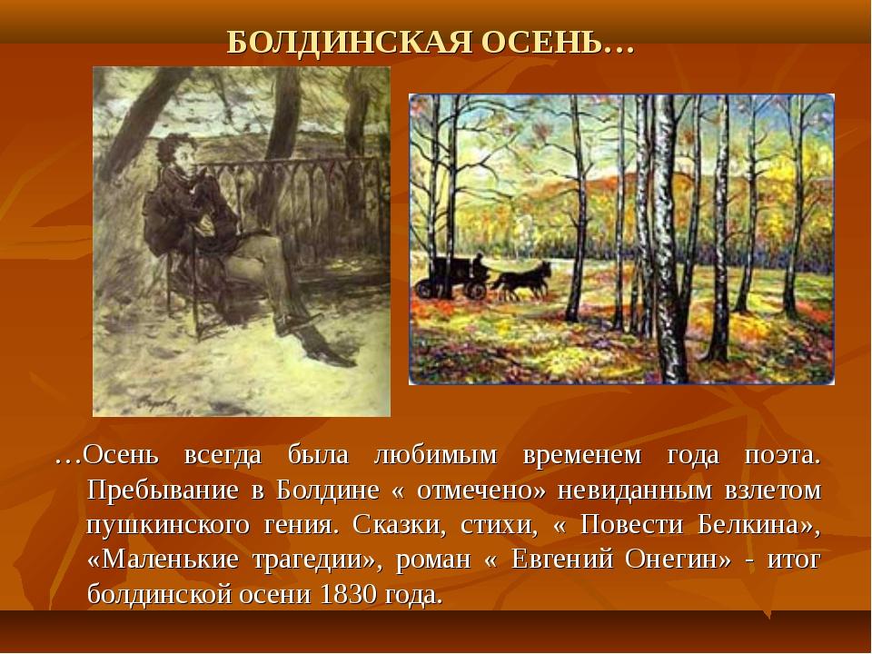 БОЛДИНСКАЯ ОСЕНЬ… …Осень всегда была любимым временем года поэта. Пребывание...