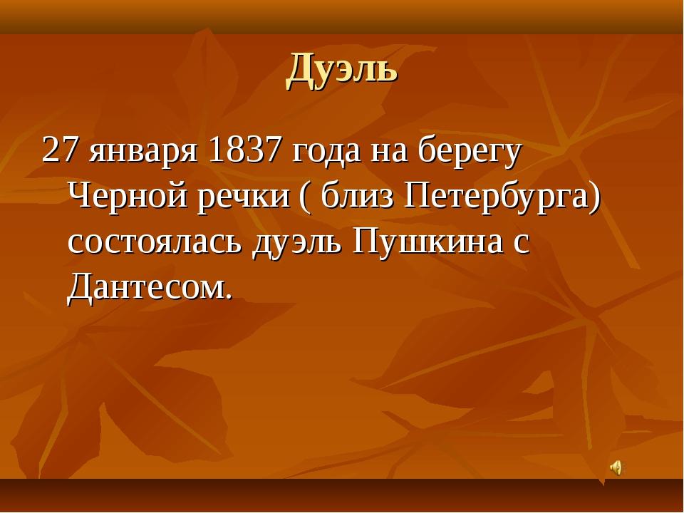 Дуэль 27 января 1837 года на берегу Черной речки ( близ Петербурга) состоялас...