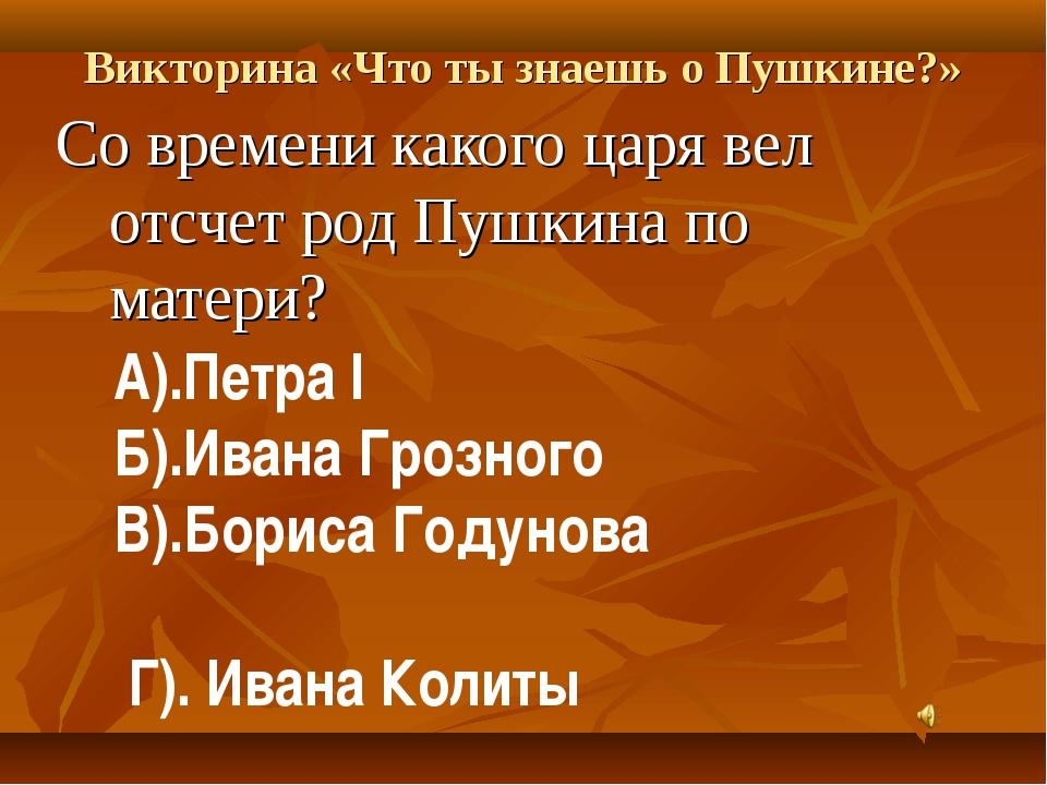 Викторина «Что ты знаешь о Пушкине?» Со времени какого царя вел отсчет род Пу...