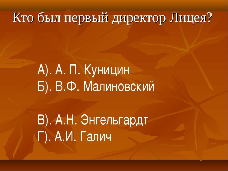 Кто был первый директор Лицея? А). А. П. Куницин Б). В.Ф. Малиновский В). А.Н...