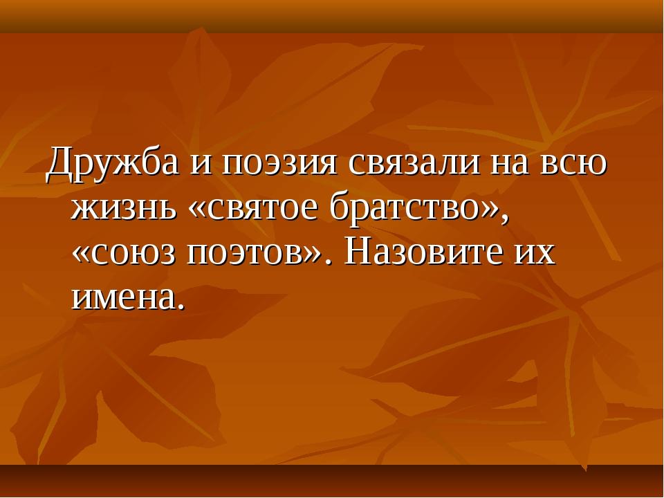 Дружба и поэзия связали на всю жизнь «святое братство», «союз поэтов». Назови...