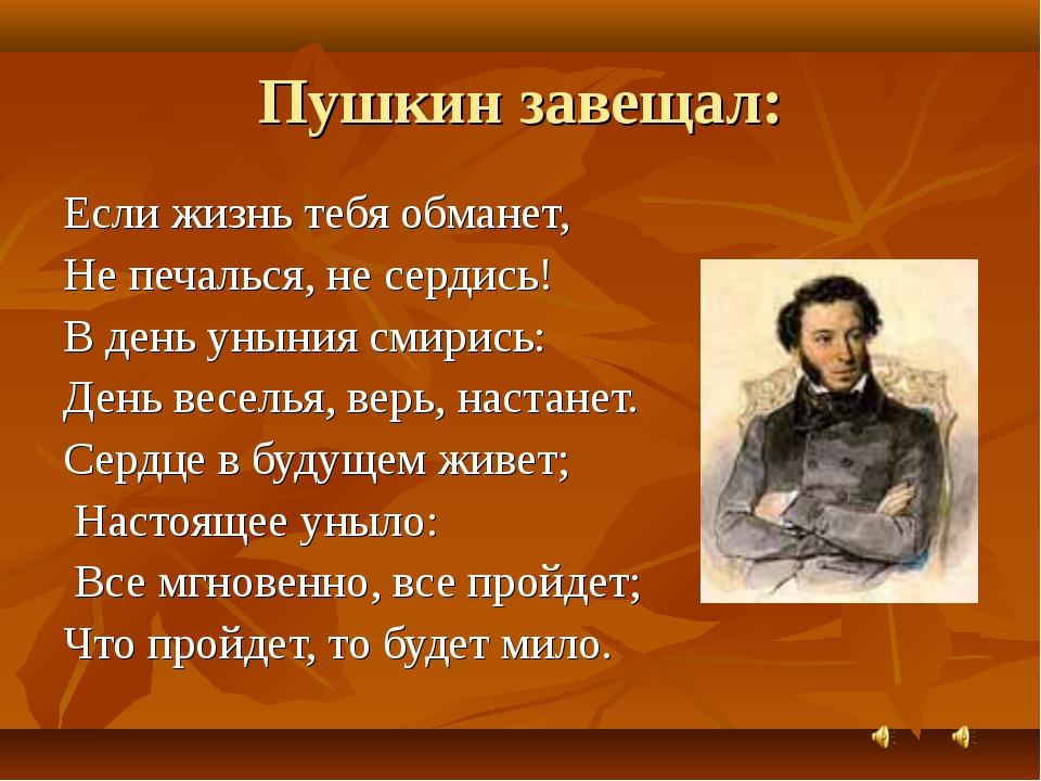 Пушкин завещал: Если жизнь тебя обманет, Не печалься, не сердись! В день унын...