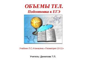 ОБЪЕМЫ ТЕЛ. Подготовка к ЕГЭ Учебник Л.С.Атанасяна «Геометрия 10-11» Учитель: