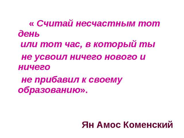 « Считай несчастным тот день или тот час, в который ты не усвоил ничего ново...