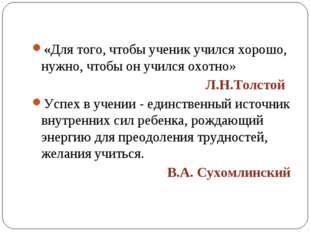 «Для того, чтобы ученик учился хорошо, нужно, чтобы он учился охотно» Л.Н.Тол