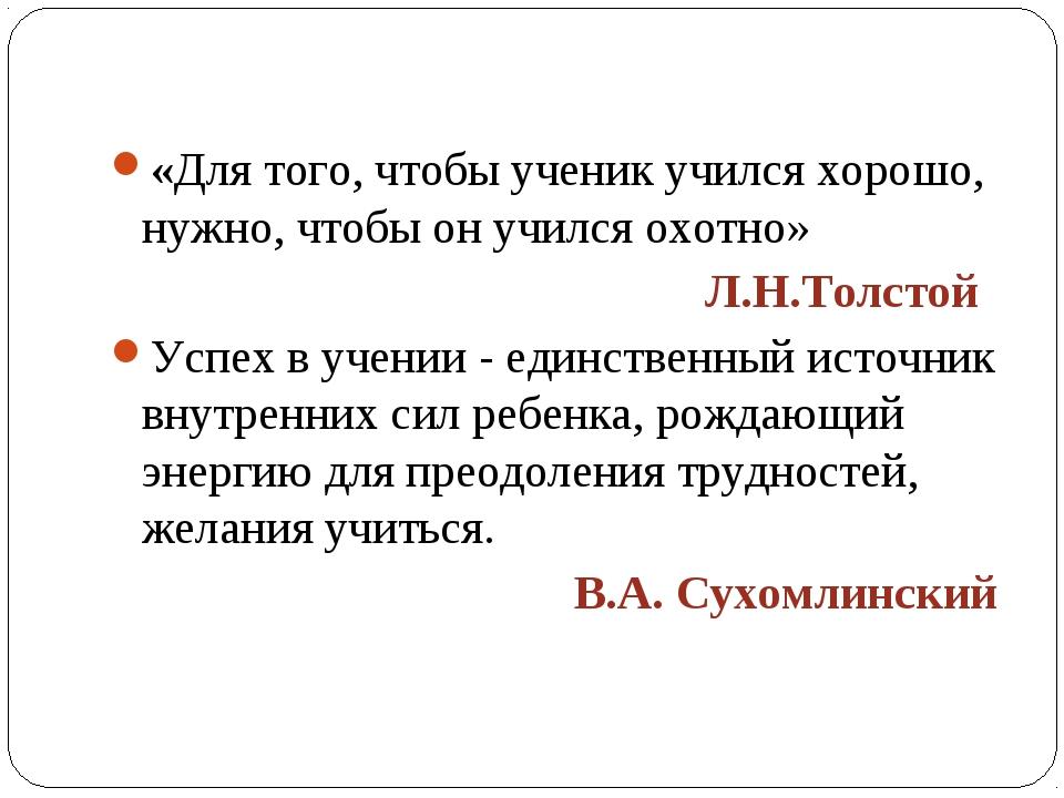 «Для того, чтобы ученик учился хорошо, нужно, чтобы он учился охотно» Л.Н.Тол...
