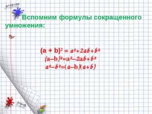 Вспомним формулы сокращенного умножения: (а + b)² = a²+2ab+b² (a–b)²=a²–2ab+