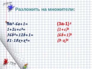 Разложить на множители: 9a²-6a+1= 1+2c+c²= 36b²+12b+1= 81-18x+x²= (3a-1)² (1+