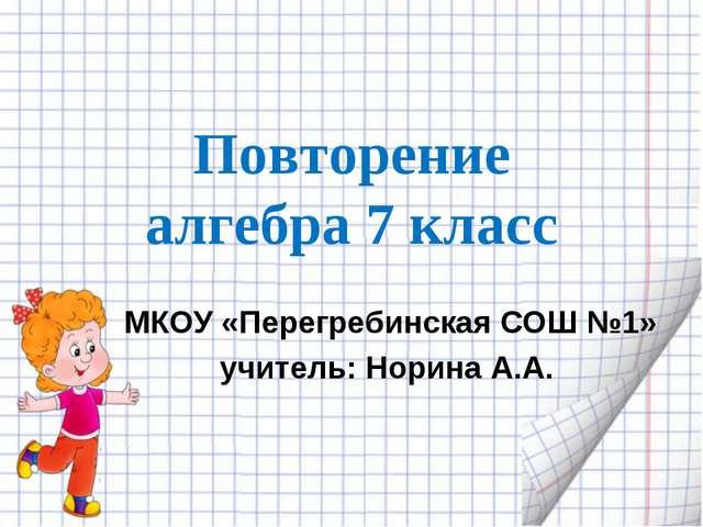 Повторение алгебра 7 класс МКОУ «Перегребинская СОШ №1» учитель: Норина А.А.