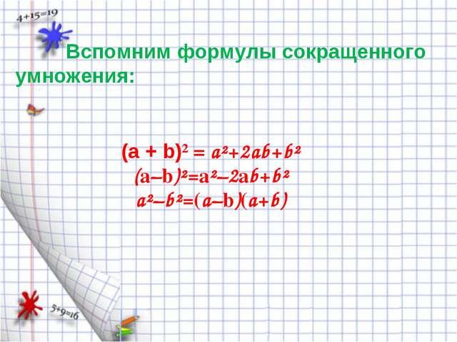 Вспомним формулы сокращенного умножения: (а + b)² = a²+2ab+b² (a–b)²=a²–2ab+...