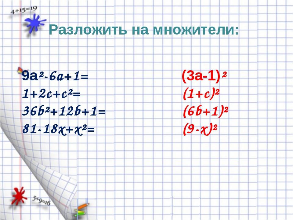 Разложить на множители: 9a²-6a+1= 1+2c+c²= 36b²+12b+1= 81-18x+x²= (3a-1)² (1+...