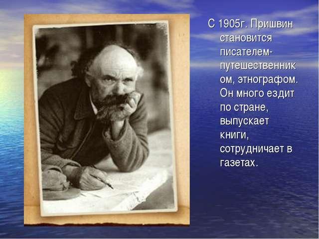 С 1905г. Пришвин становится писателем-путешественником, этнографом. Он много...