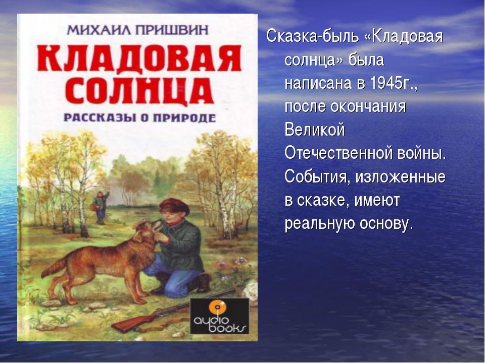 Сказка-быль «Кладовая солнца» была написана в 1945г., после окончания Великой...