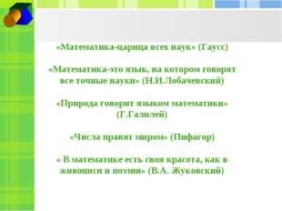 «Математика-царица всех наук» (Гаусс) «Математика-это язык, на котором говор