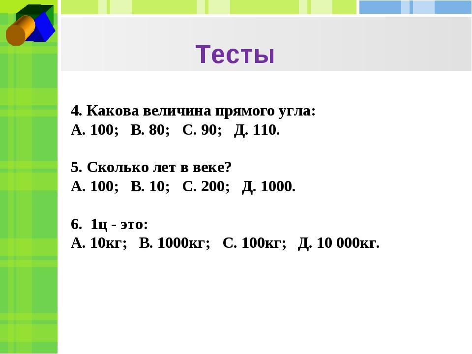 Тесты 4. Какова величина прямого угла: А. 100; В. 80; С. 90; Д. 110.  5. Ск...