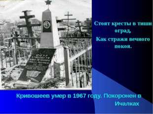 Кривошеев умер в 1967 году. Похоронен в Ичалках Стоят кресты в тиши оград, Ка