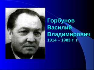 Горбунов Василий Владимирович 1914 – 1983 г. г.
