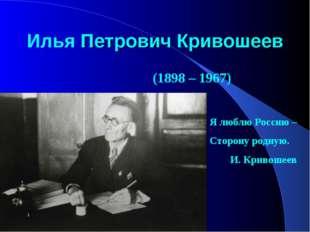 Илья Петрович Кривошеев (1898 – 1967) Я люблю Россию – Сторону родную. И. Кри
