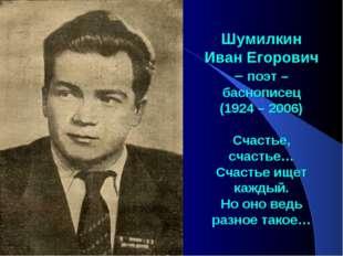 Шумилкин Иван Егорович – поэт – баснописец (1924 – 2006) Счастье, счастье… С
