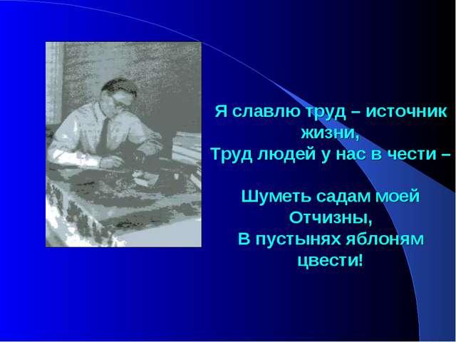 Я славлю труд – источник жизни, Труд людей у нас в чести – Шуметь садам моей...