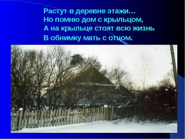 Растут в деревне этажи… Но помню дом с крыльцом, А на крыльце стоят всю жизнь...