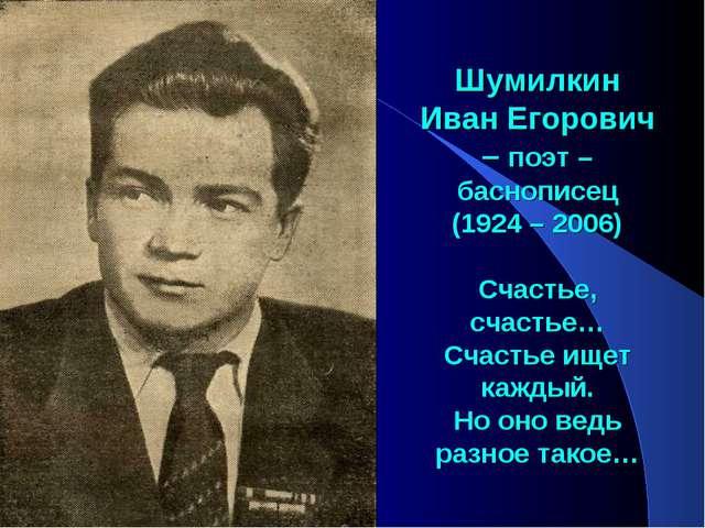 Шумилкин Иван Егорович – поэт – баснописец (1924 – 2006) Счастье, счастье… С...