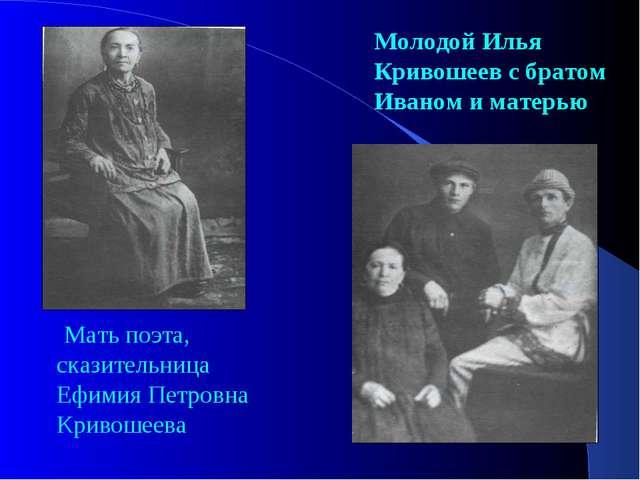 Мать поэта, сказительница Ефимия Петровна Кривошеева Молодой Илья Кривошеев...