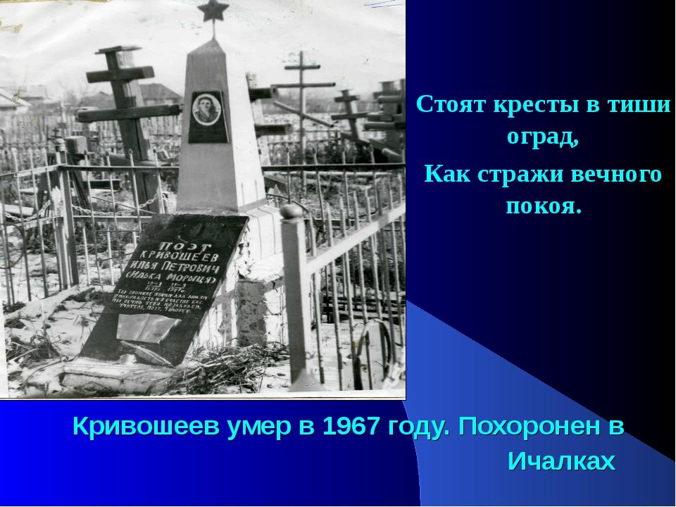 Кривошеев умер в 1967 году. Похоронен в Ичалках Стоят кресты в тиши оград, Ка...