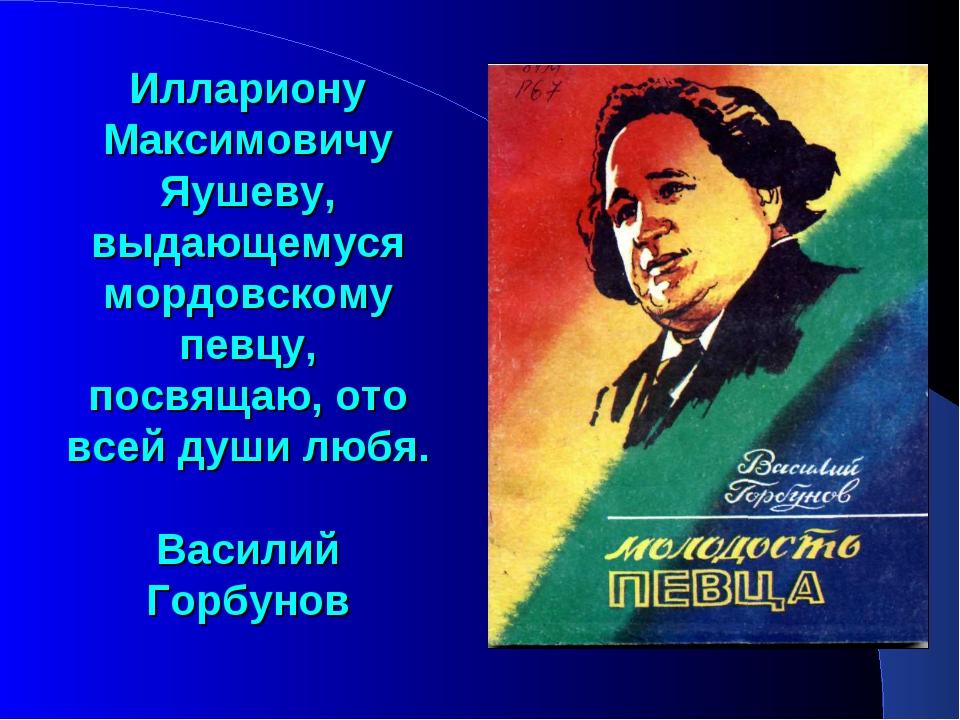 Иллариону Максимовичу Яушеву, выдающемуся мордовскому певцу, посвящаю, ото вс...