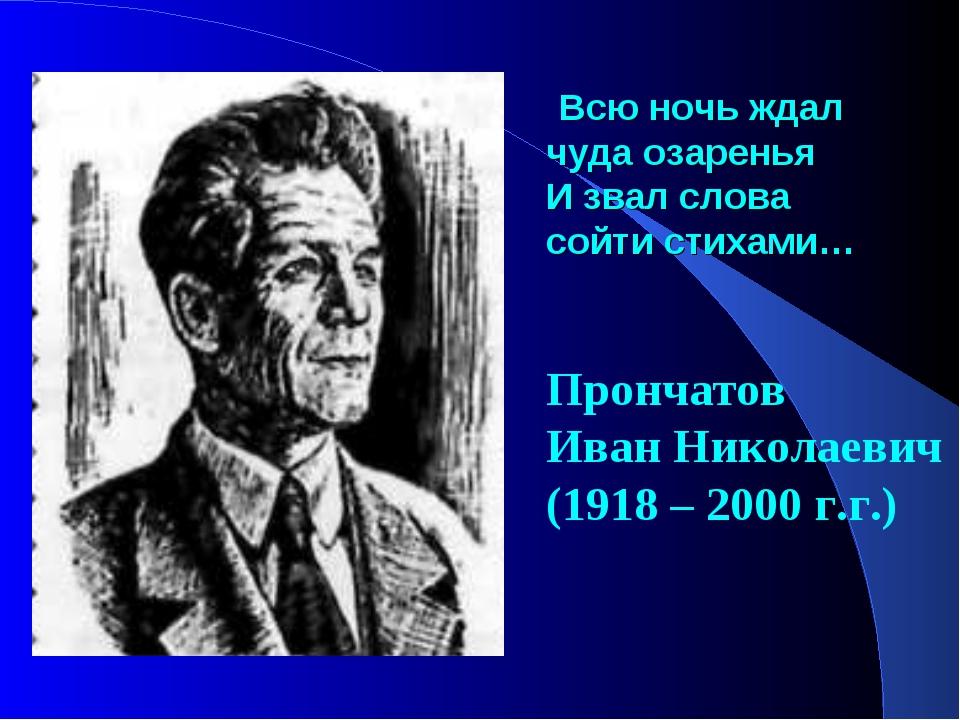 Всю ночь ждал чуда озаренья И звал слова сойти стихами… Прончатов Иван Никол...